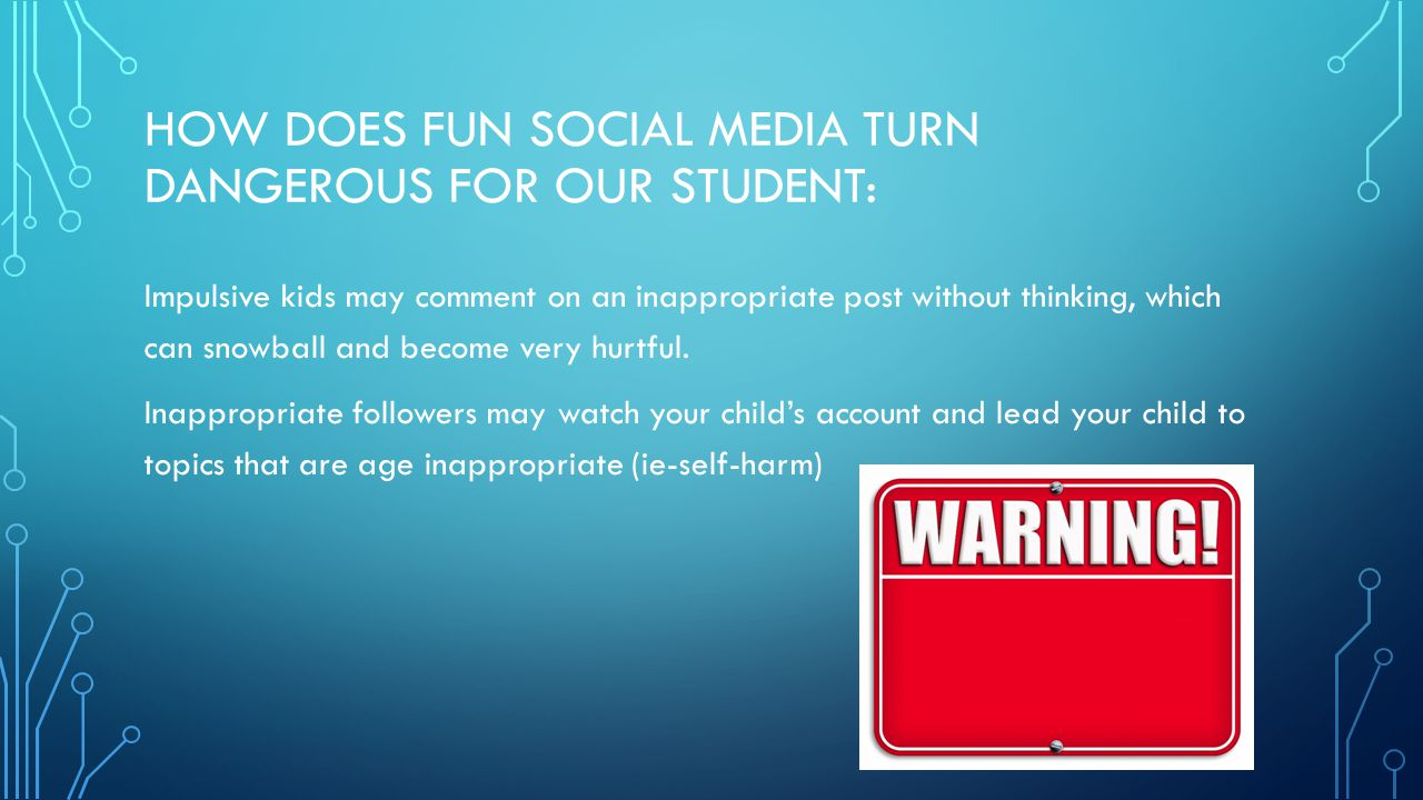 HOW DOES FUN SOCIAL MEDIA TURN DANGEROUS FOR OUR STUDENT: Impulsive kids may comment on an inappropriate post without thinking, which can snowball and