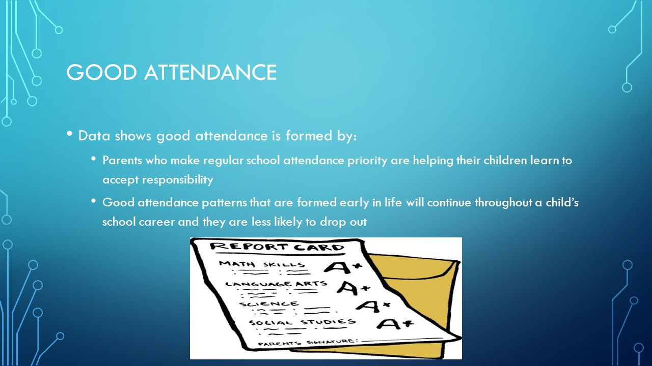 GOOD ATTENDANCE Data shows good attendance is formed by: Parents who make regular school attendance priority are helping their children learn to accep