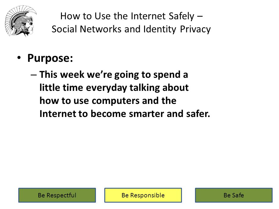 How to Use the Internet Safely – Social Networks and Identity Privacy Purpose: – This week we're going to spend a little time everyday talking about how to use computers and the Internet to become smarter and safer.
