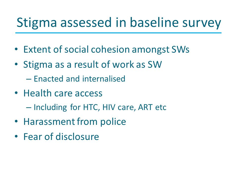 Stigma assessed in baseline survey Extent of social cohesion amongst SWs Stigma as a result of work as SW – Enacted and internalised Health care access – Including for HTC, HIV care, ART etc Harassment from police Fear of disclosure