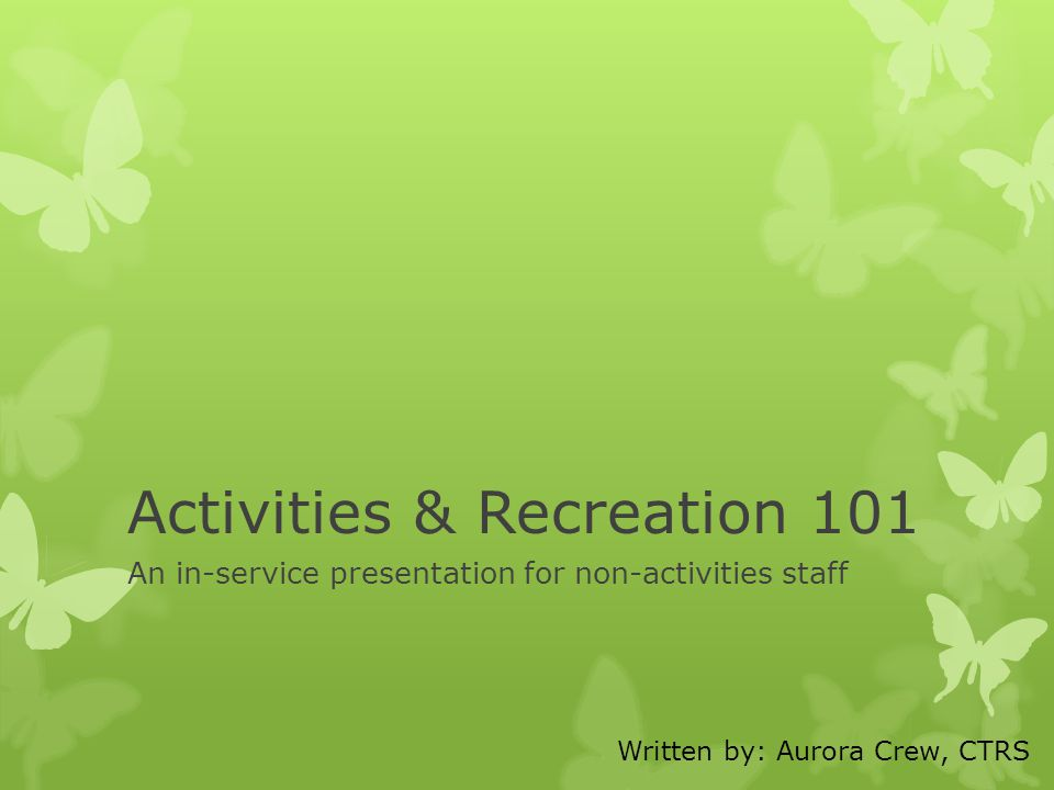 Activities & Recreation 101 An in-service presentation for non-activities staff Written by: Aurora Crew, CTRS