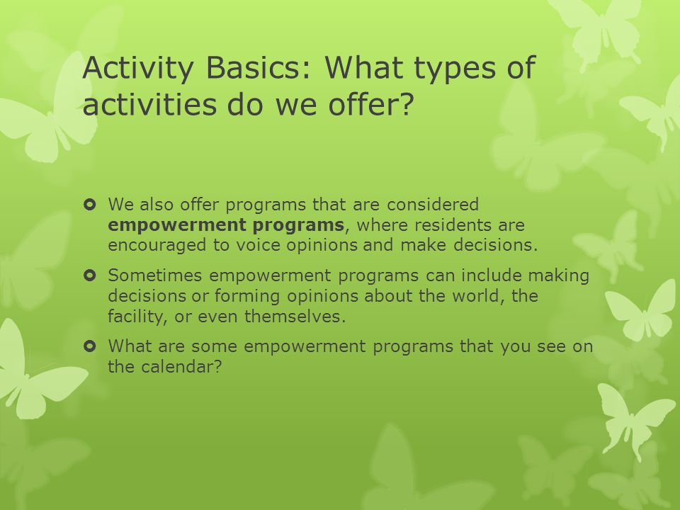 Activity Basics: What types of activities do we offer?  We also offer programs that are considered empowerment programs, where residents are encourag