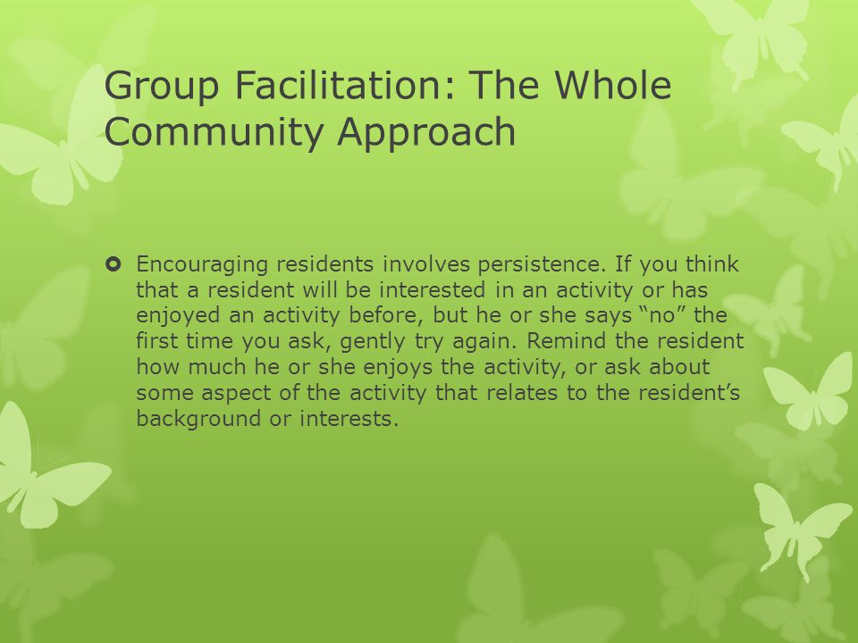 Group Facilitation: The Whole Community Approach  Encouraging residents involves persistence. If you think that a resident will be interested in an a