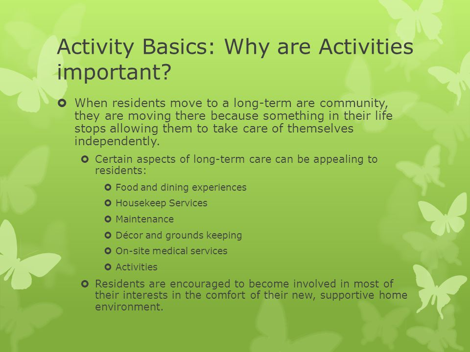 Activity Basics: Why are Activities important?  When residents move to a long-term are community, they are moving there because something in their li