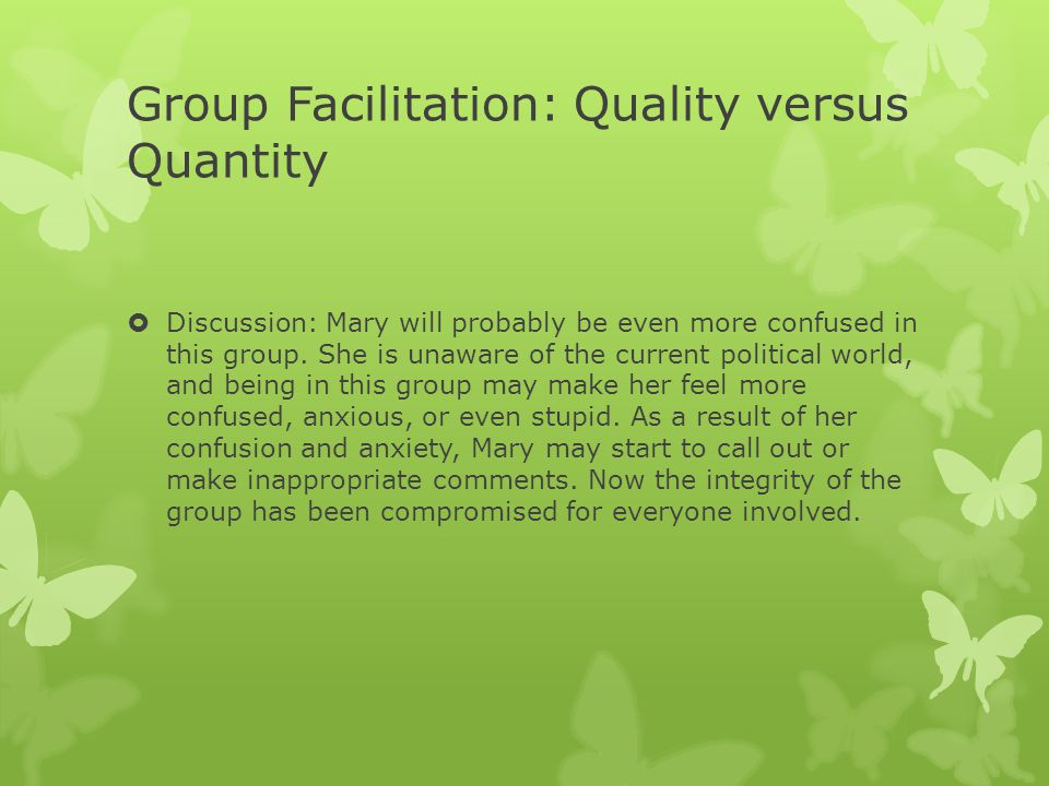 Group Facilitation: Quality versus Quantity  Discussion: Mary will probably be even more confused in this group. She is unaware of the current politi