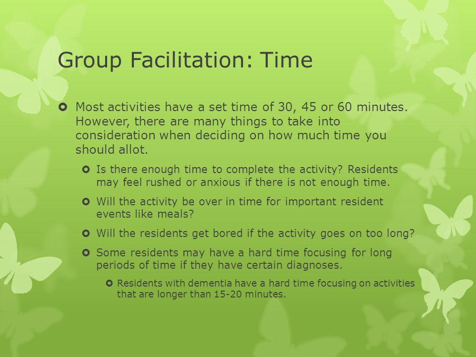 Group Facilitation: Time  Most activities have a set time of 30, 45 or 60 minutes. However, there are many things to take into consideration when dec