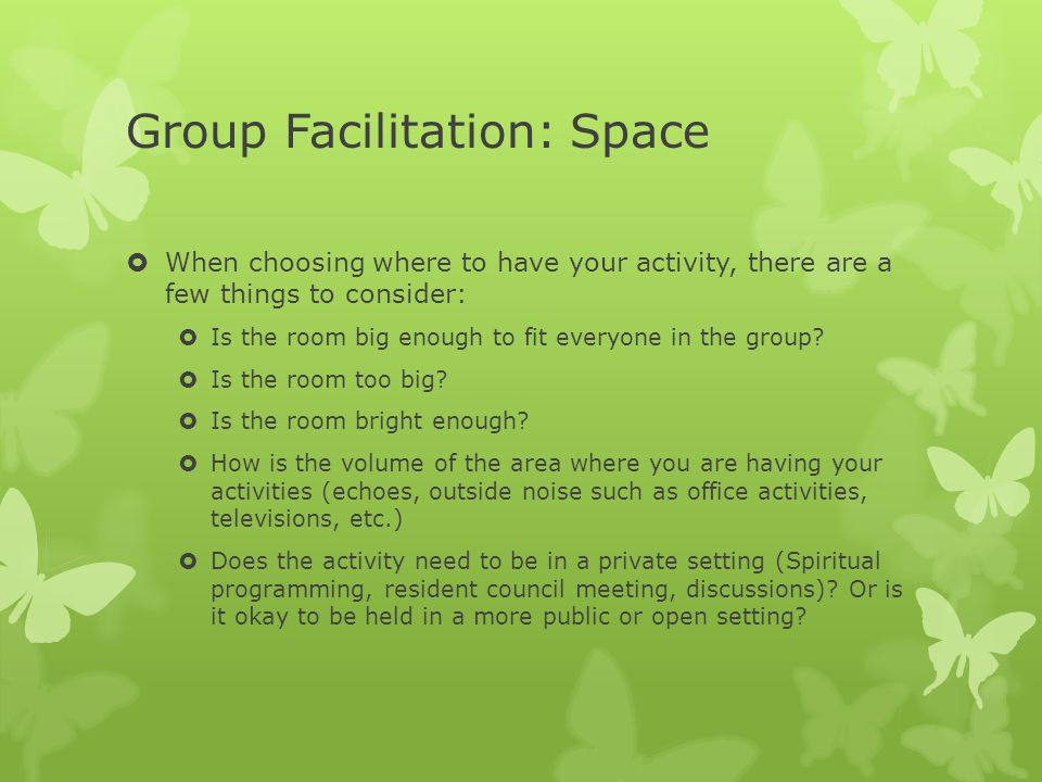 Group Facilitation: Space  When choosing where to have your activity, there are a few things to consider:  Is the room big enough to fit everyone in