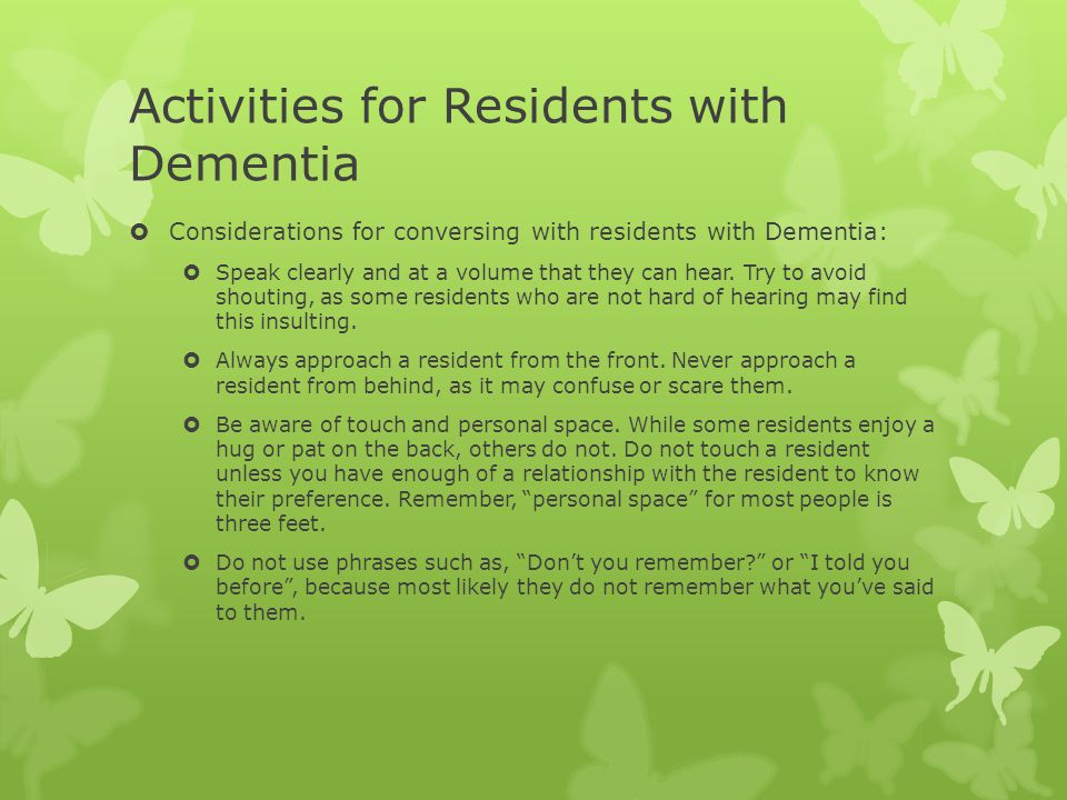 Activities for Residents with Dementia  Considerations for conversing with residents with Dementia:  Speak clearly and at a volume that they can hea