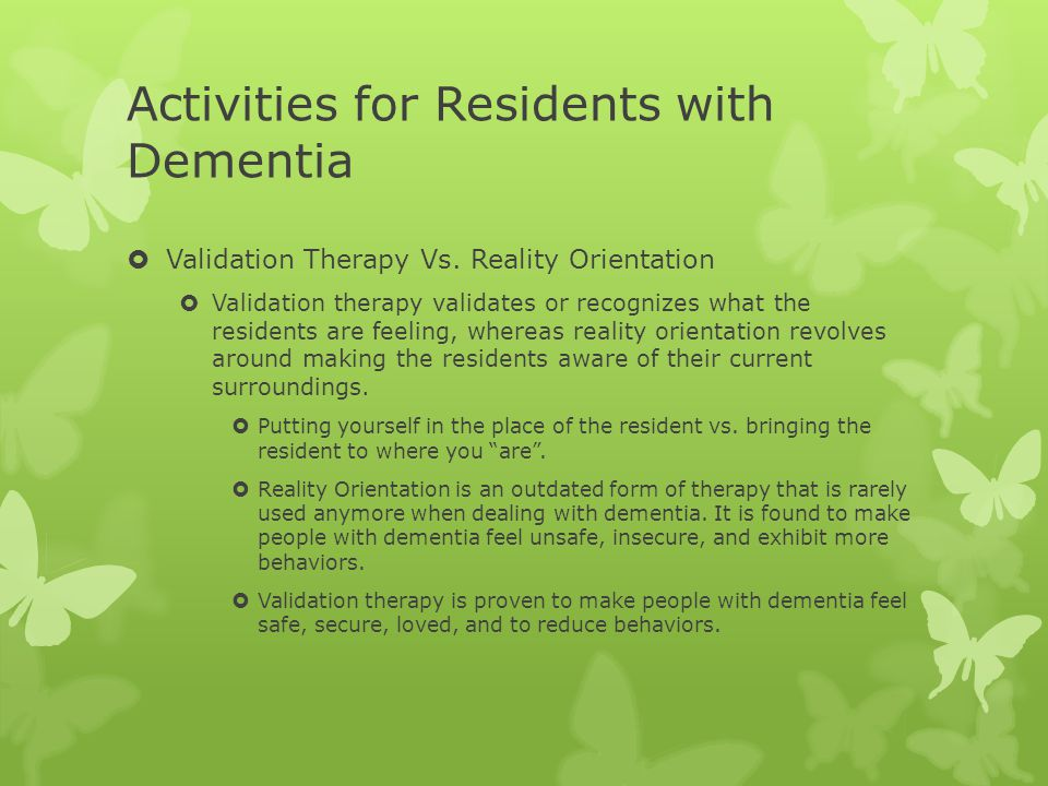 Activities for Residents with Dementia  Validation Therapy Vs. Reality Orientation  Validation therapy validates or recognizes what the residents ar