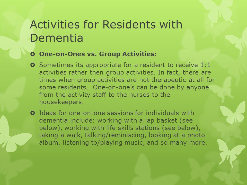 Activities for Residents with Dementia  One-on-Ones vs. Group Activities:  Sometimes its appropriate for a resident to receive 1:1 activities rather