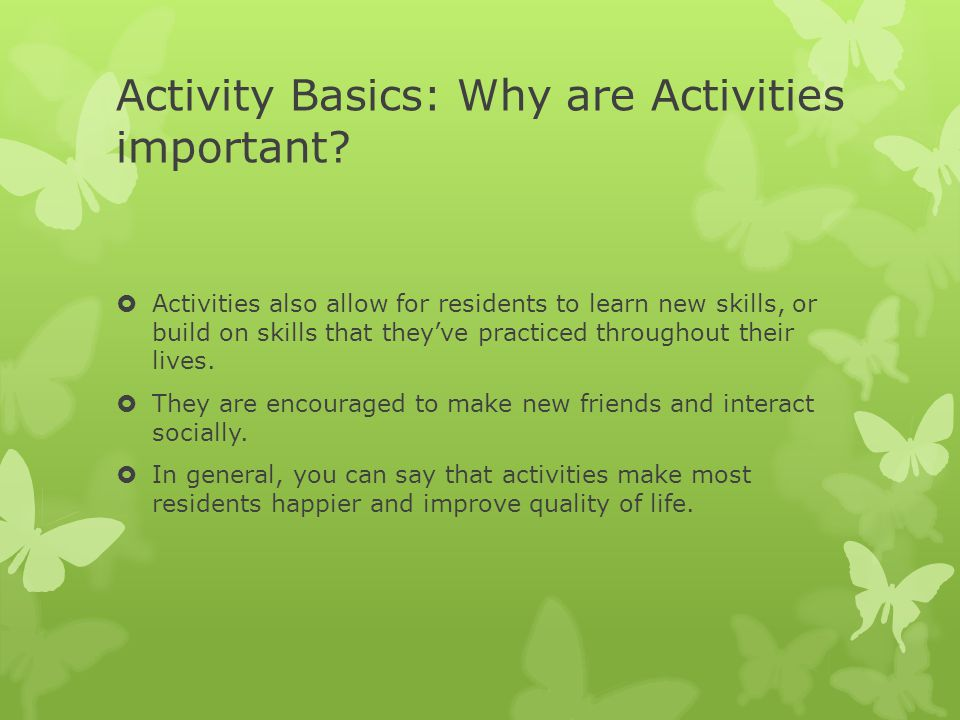Activity Basics: Why are Activities important?  Activities also allow for residents to learn new skills, or build on skills that they've practiced th