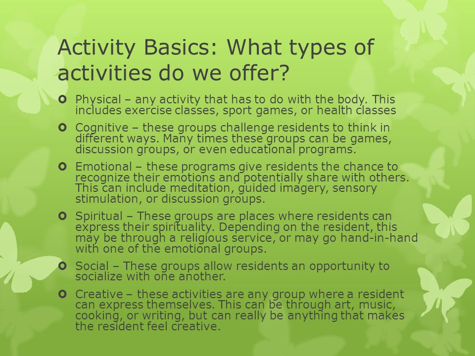 Activity Basics: What types of activities do we offer?  Physical – any activity that has to do with the body. This includes exercise classes, sport g