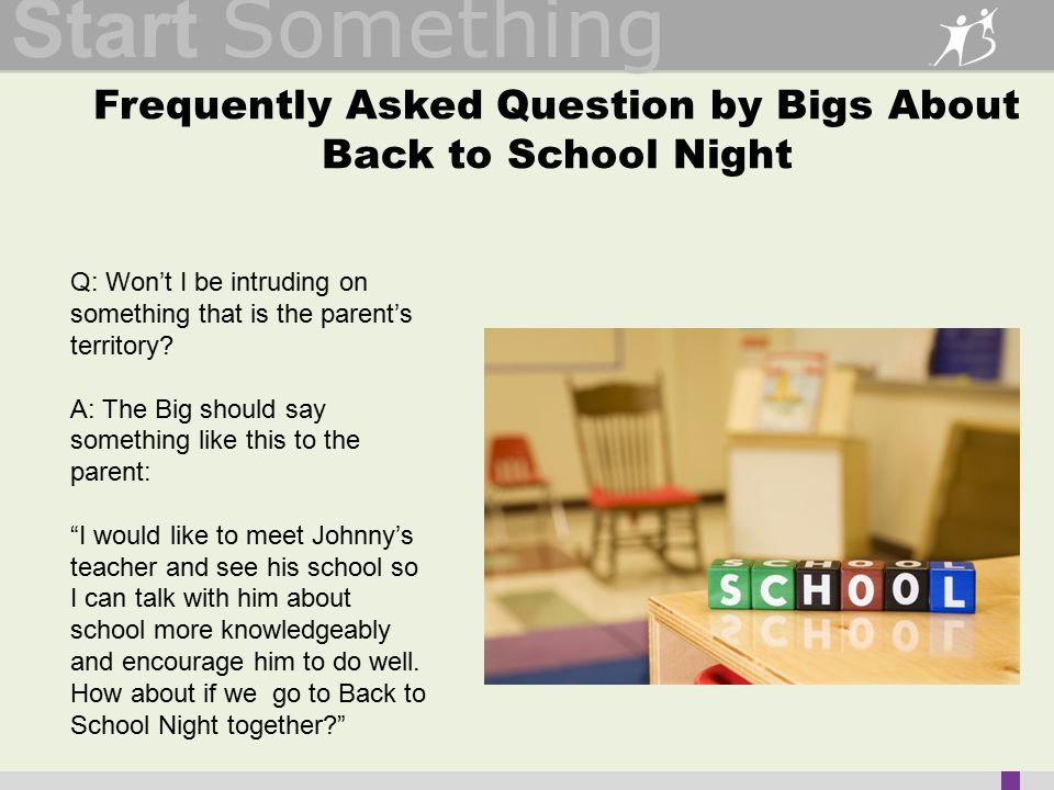 Start Something Frequently Asked Question by Bigs About Back to School Night Q: Won't I be intruding on something that is the parent's territory.