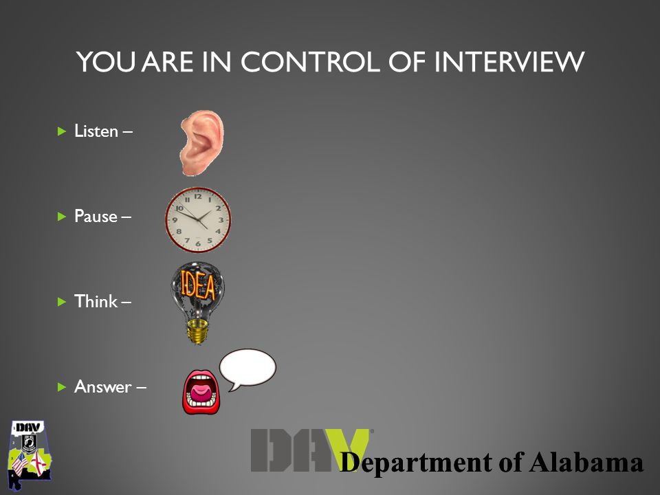 YOU ARE IN CONTROL OF INTERVIEW  Listen –  Pause –  Think –  Answer –