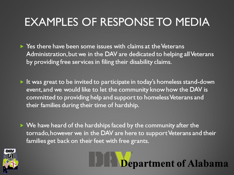 Department of Alabama EXAMPLES OF RESPONSE TO MEDIA  Yes there have been some issues with claims at the Veterans Administration, but we in the DAV are dedicated to helping all Veterans by providing free services in filing their disability claims.
