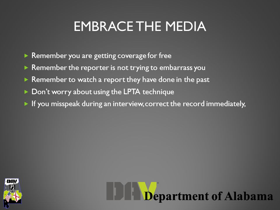 Department of Alabama EMBRACE THE MEDIA  Remember you are getting coverage for free  Remember the reporter is not trying to embarrass you  Remember to watch a report they have done in the past  Don't worry about using the LPTA technique  If you misspeak during an interview, correct the record immediately,
