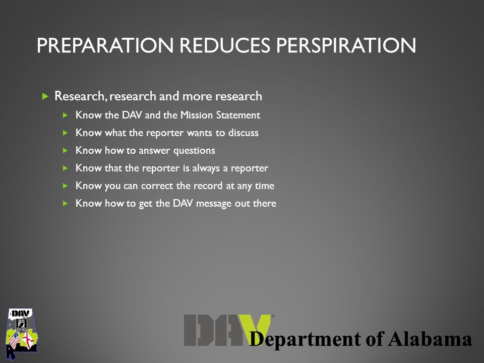 Department of Alabama PREPARATION REDUCES PERSPIRATION  Research, research and more research  Know the DAV and the Mission Statement  Know what the reporter wants to discuss  Know how to answer questions  Know that the reporter is always a reporter  Know you can correct the record at any time  Know how to get the DAV message out there