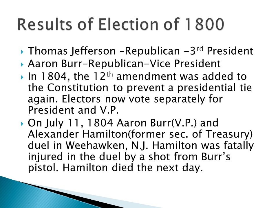  Thomas Jefferson –Republican -3 rd President  Aaron Burr-Republican-Vice President  In 1804, the 12 th amendment was added to the Constitution to prevent a presidential tie again.