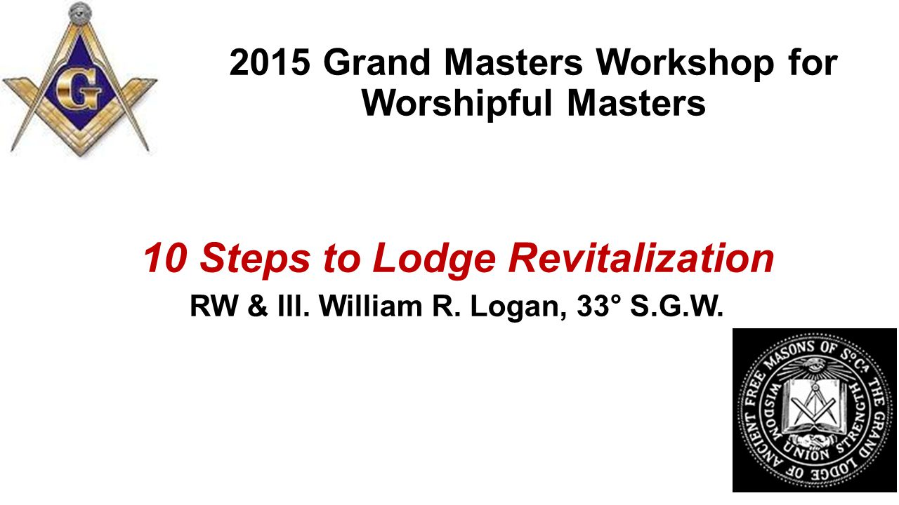 2015 Grand Masters Workshop for Worshipful Masters 10 Steps to Lodge Revitalization RW & Ill.