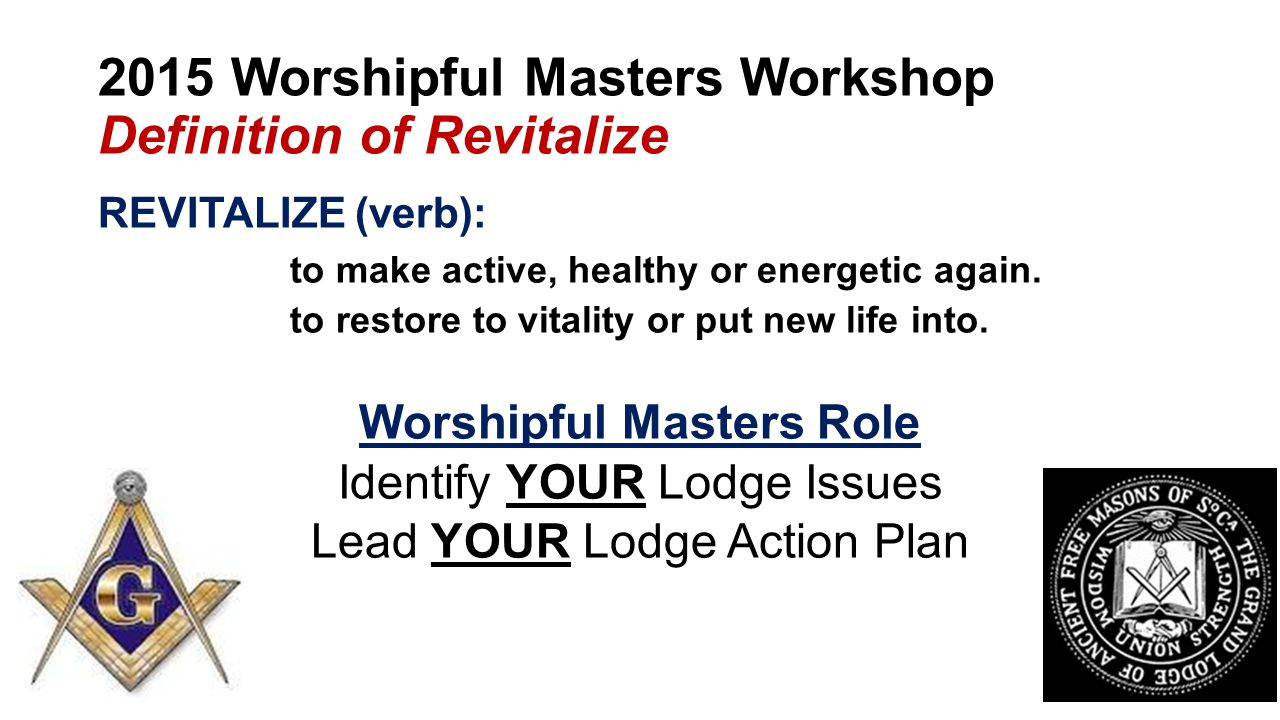 2015 Worshipful Masters Workshop Definition of Revitalize REVITALIZE (verb): to make active, healthy or energetic again.