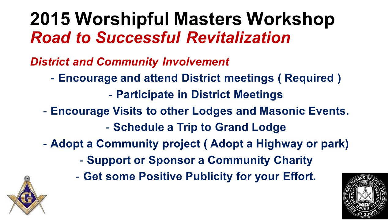 2015 Worshipful Masters Workshop Road to Successful Revitalization District and Community Involvement -Encourage and attend District meetings ( Required ) -Participate in District Meetings -Encourage Visits to other Lodges and Masonic Events.