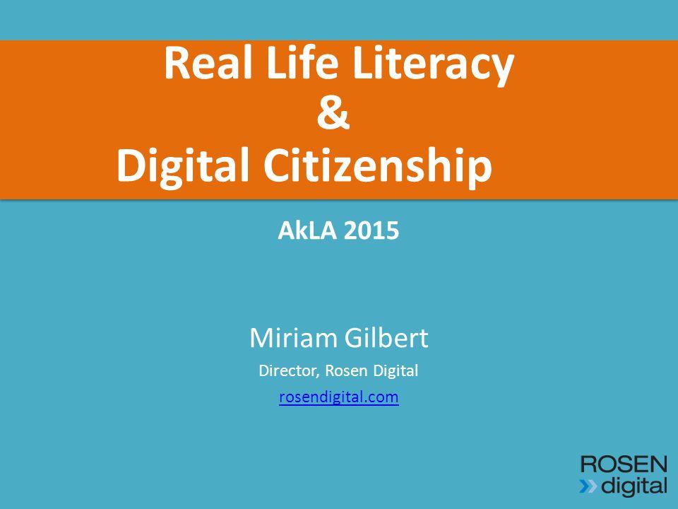 Real Life Literacy AkLA 2015 Miriam Gilbert Director, Rosen Digital rosendigital.com & Digital Citizenship