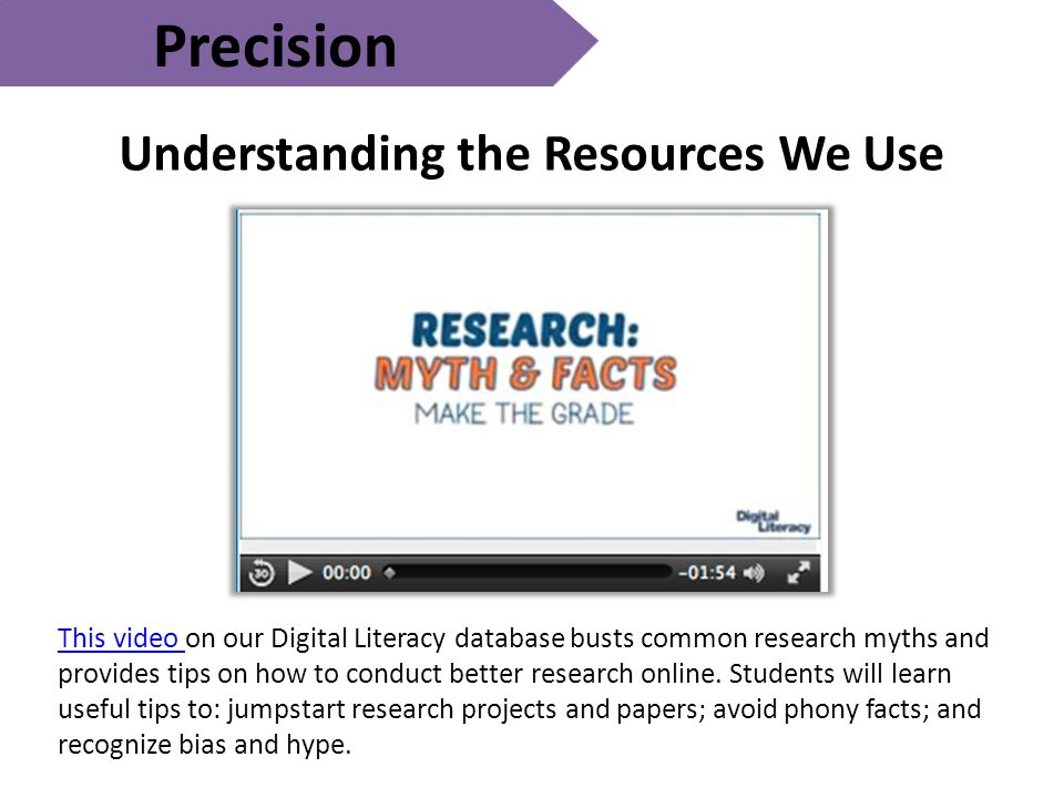 Precision Understanding the Resources We Use This video This video on our Digital Literacy database busts common research myths and provides tips on how to conduct better research online.