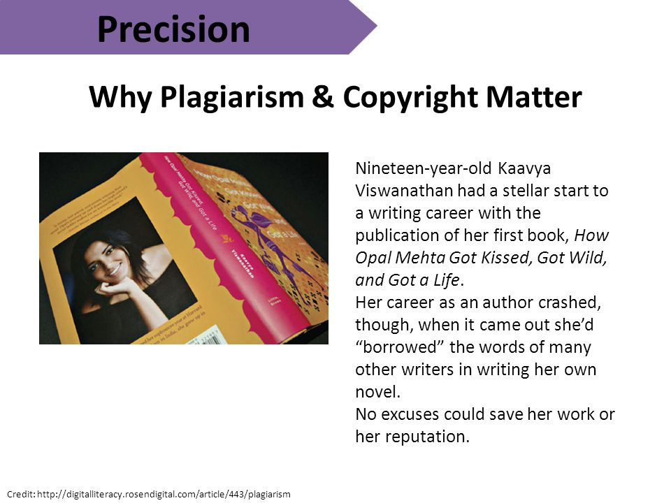 Precision Why Plagiarism & Copyright Matter Credit: http://digitalliteracy.rosendigital.com/article/443/plagiarism Nineteen-year-old Kaavya Viswanathan had a stellar start to a writing career with the publication of her first book, How Opal Mehta Got Kissed, Got Wild, and Got a Life.