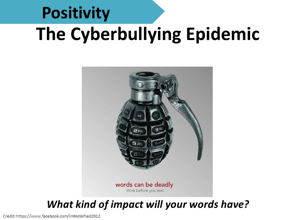 The Cyberbullying Epidemic Positivity Credit: https://www.facebook.com/ImNotAfraid2012 What kind of impact will your words have?