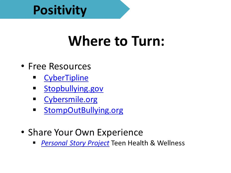Where to Turn: Positivity Free Resources  CyberTipline CyberTipline  Stopbullying.gov Stopbullying.gov  Cybersmile.org Cybersmile.org  StompOutBullying.org StompOutBullying.org Share Your Own Experience  Personal Story Project Teen Health & Wellness Personal Story Project