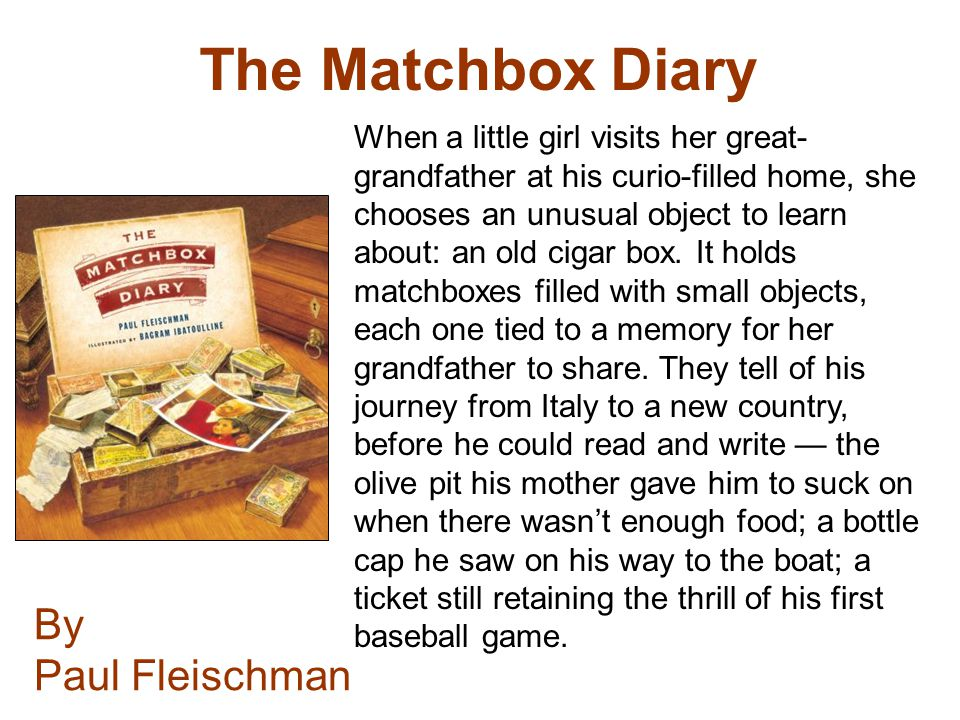 The Matchbox Diary By Paul Fleischman When a little girl visits her great- grandfather at his curio-filled home, she chooses an unusual object to lear