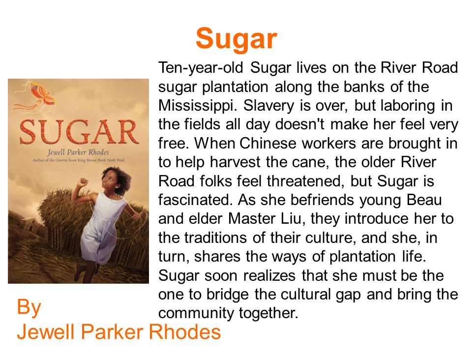 Sugar By Jewell Parker Rhodes Ten-year-old Sugar lives on the River Road sugar plantation along the banks of the Mississippi. Slavery is over, but lab