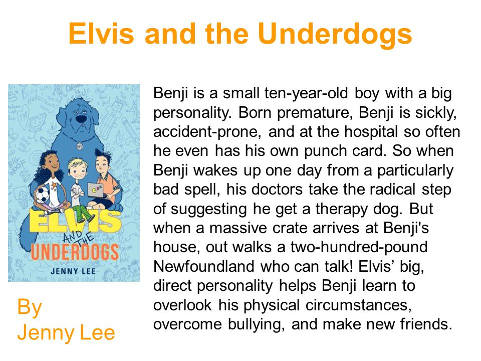 Elvis and the Underdogs By Jenny Lee Benji is a small ten-year-old boy with a big personality. Born premature, Benji is sickly, accident-prone, and at