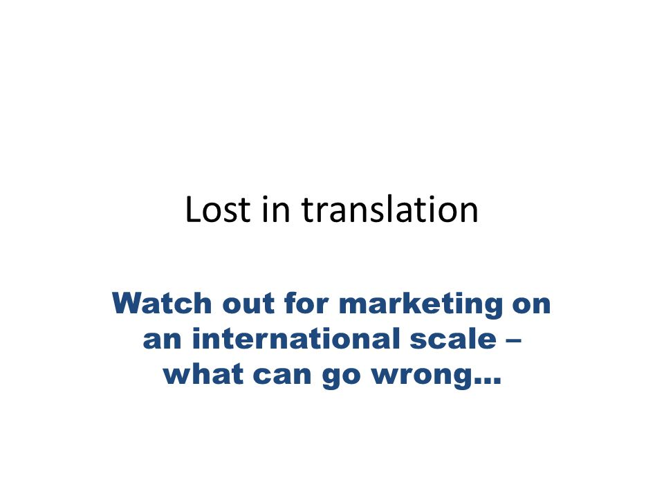 Lost in translation Watch out for marketing on an international scale – what can go wrong...