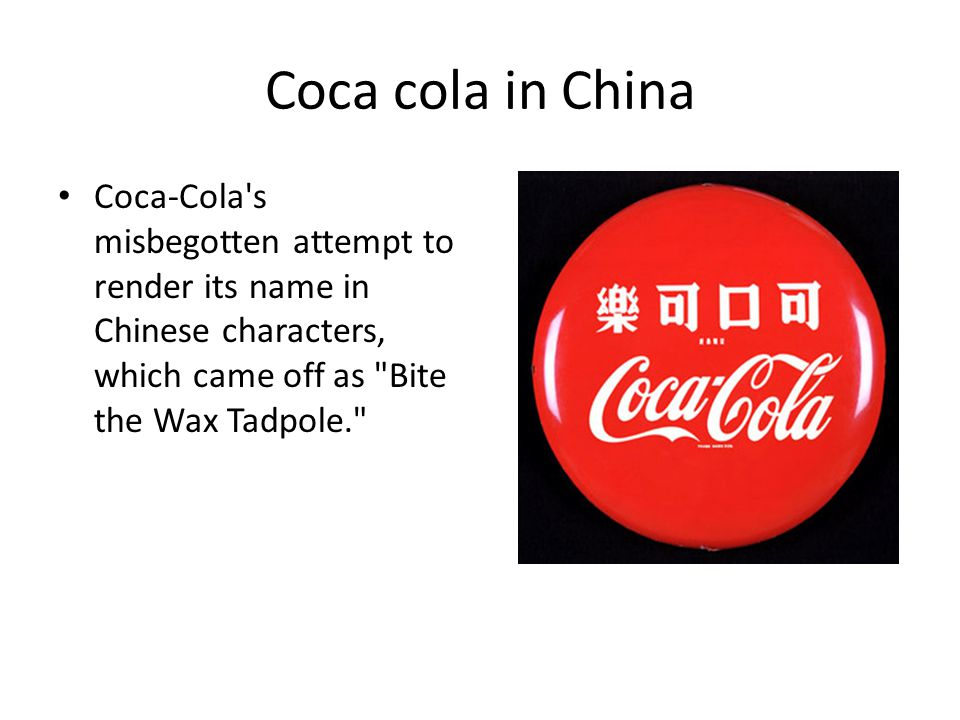 Coca cola in China Coca-Cola s misbegotten attempt to render its name in Chinese characters, which came off as Bite the Wax Tadpole.