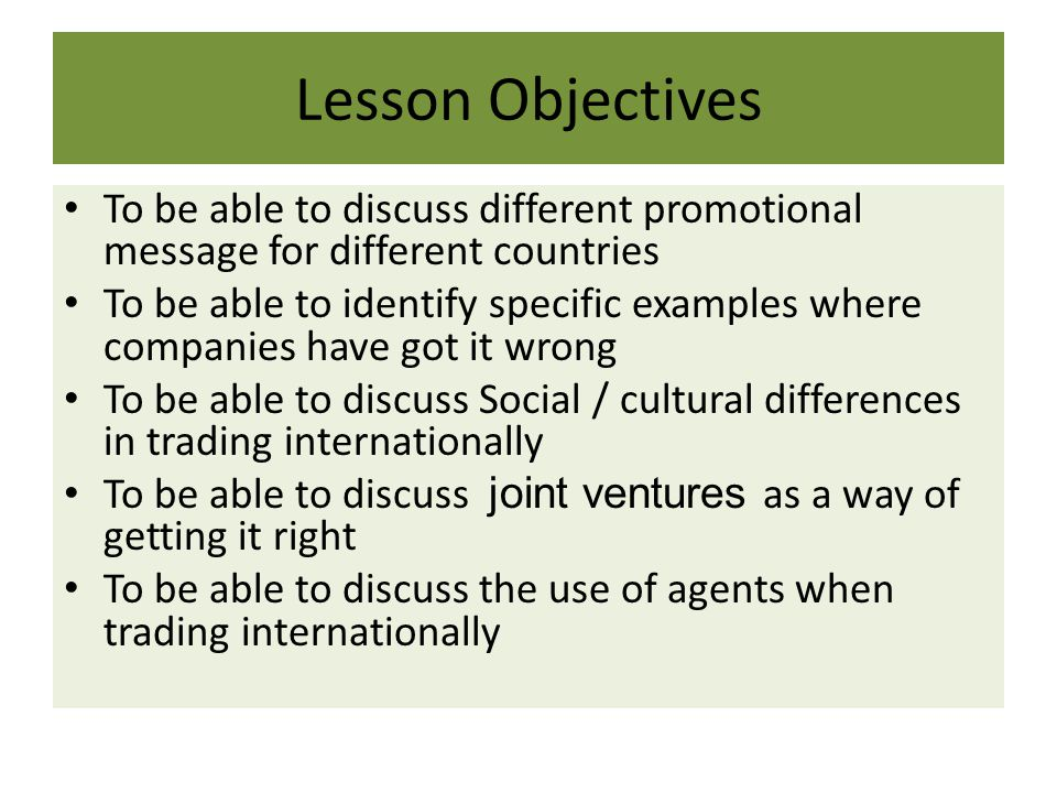 Lesson Objectives To be able to discuss different promotional message for different countries To be able to identify specific examples where companies have got it wrong To be able to discuss Social / cultural differences in trading internationally To be able to discuss joint ventures as a way of getting it right To be able to discuss the use of agents when trading internationally