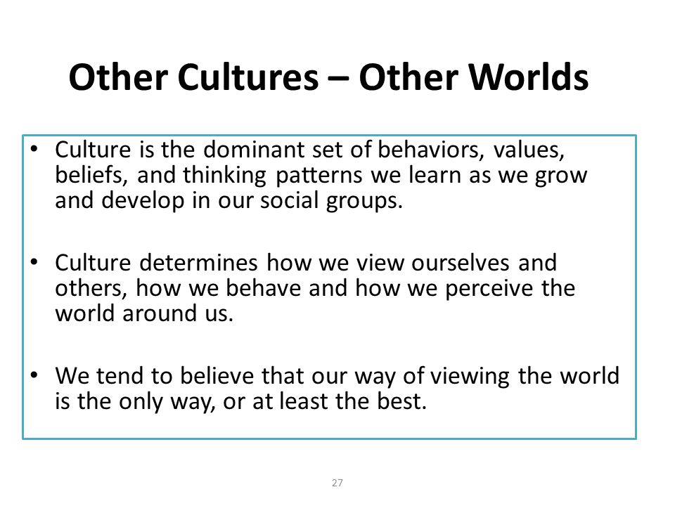 Other Cultures – Other Worlds Culture is the dominant set of behaviors, values, beliefs, and thinking patterns we learn as we grow and develop in our social groups.