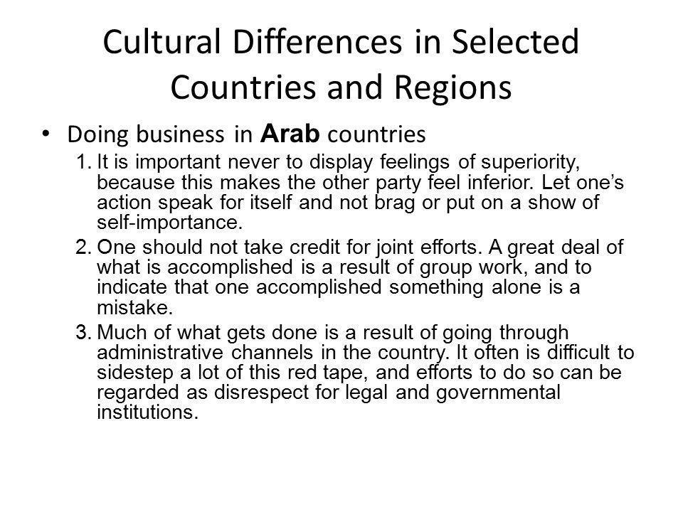 Cultural Differences in Selected Countries and Regions Doing business in Arab countries 1.It is important never to display feelings of superiority, because this makes the other party feel inferior.