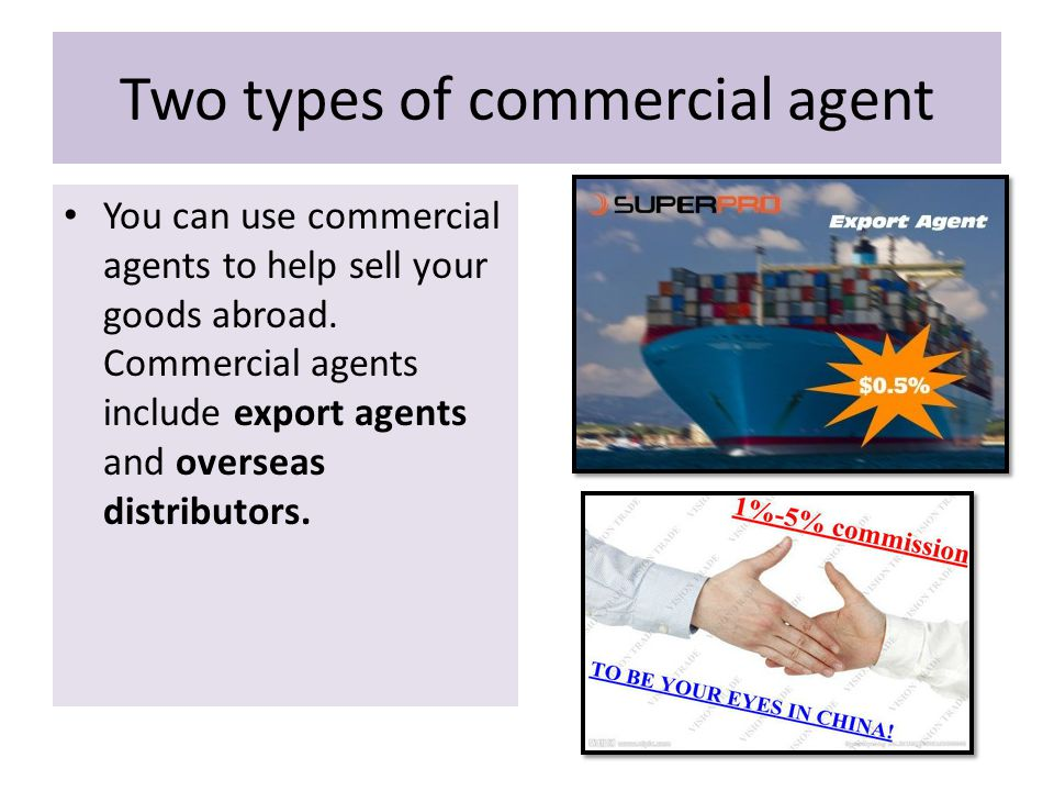 Two types of commercial agent You can use commercial agents to help sell your goods abroad.