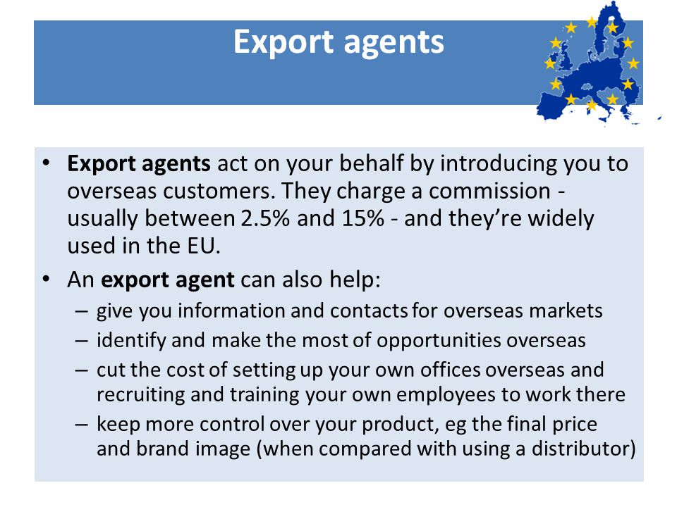 Export agents Export agents act on your behalf by introducing you to overseas customers.