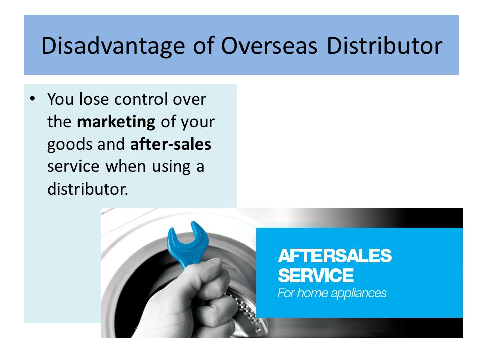 Disadvantage of Overseas Distributor You lose control over the marketing of your goods and after-sales service when using a distributor.