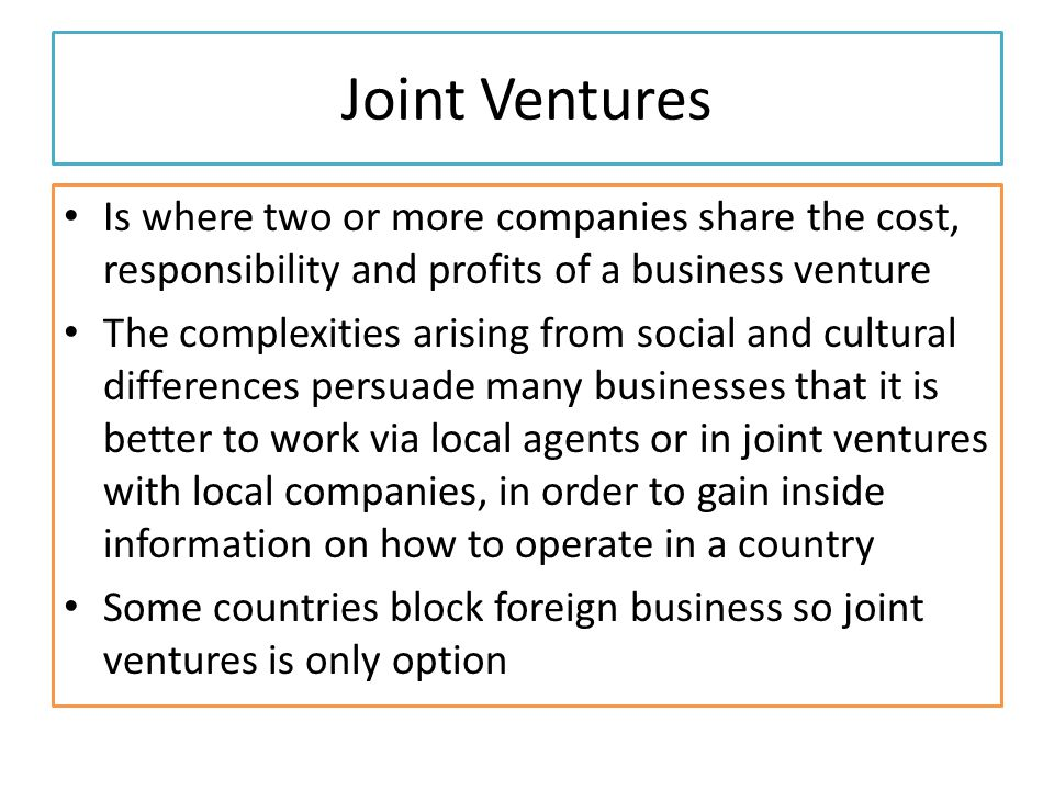 Joint Ventures Is where two or more companies share the cost, responsibility and profits of a business venture The complexities arising from social and cultural differences persuade many businesses that it is better to work via local agents or in joint ventures with local companies, in order to gain inside information on how to operate in a country Some countries block foreign business so joint ventures is only option