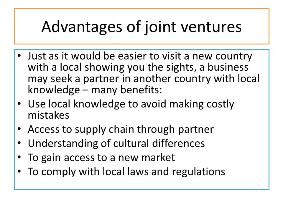 Advantages of joint ventures Just as it would be easier to visit a new country with a local showing you the sights, a business may seek a partner in another country with local knowledge – many benefits: Use local knowledge to avoid making costly mistakes Access to supply chain through partner Understanding of cultural differences To gain access to a new market To comply with local laws and regulations