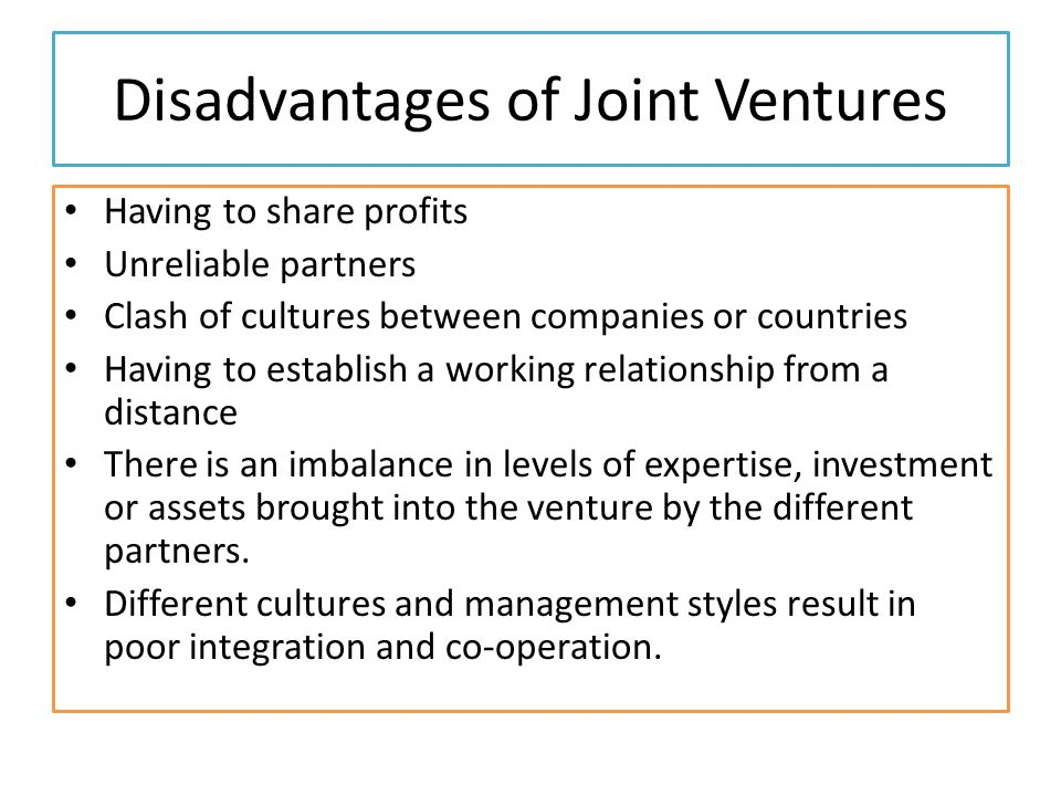 Disadvantages of Joint Ventures Having to share profits Unreliable partners Clash of cultures between companies or countries Having to establish a working relationship from a distance There is an imbalance in levels of expertise, investment or assets brought into the venture by the different partners.