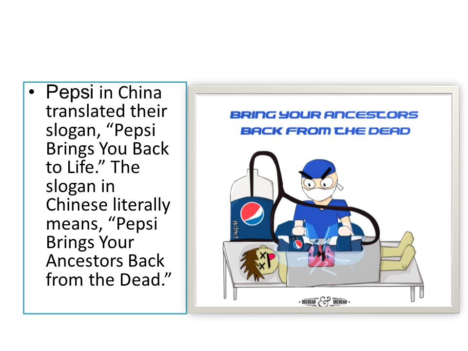Pepsi in China translated their slogan, Pepsi Brings You Back to Life. The slogan in Chinese literally means, Pepsi Brings Your Ancestors Back from the Dead.