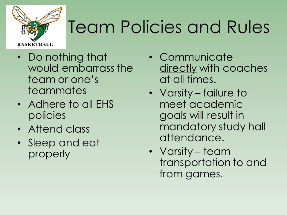 Team Policies and Rules Do nothing that would embarrass the team or one's teammates Adhere to all EHS policies Attend class Sleep and eat properly Communicate directly with coaches at all times.