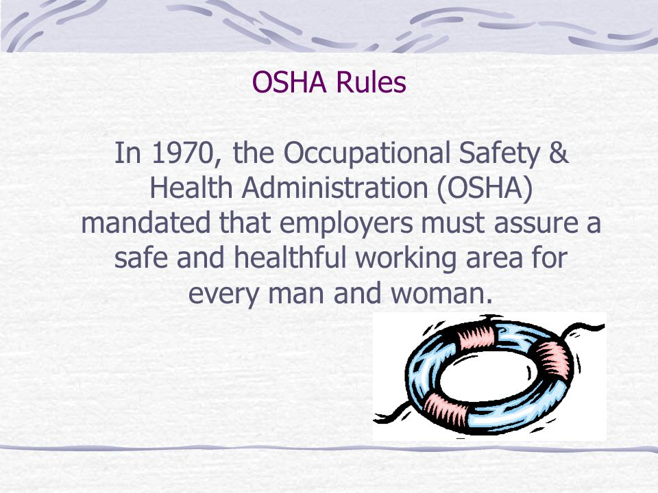 OSHA Rules In 1970, the Occupational Safety & Health Administration (OSHA) mandated that employers must assure a safe and healthful working area for every man and woman.