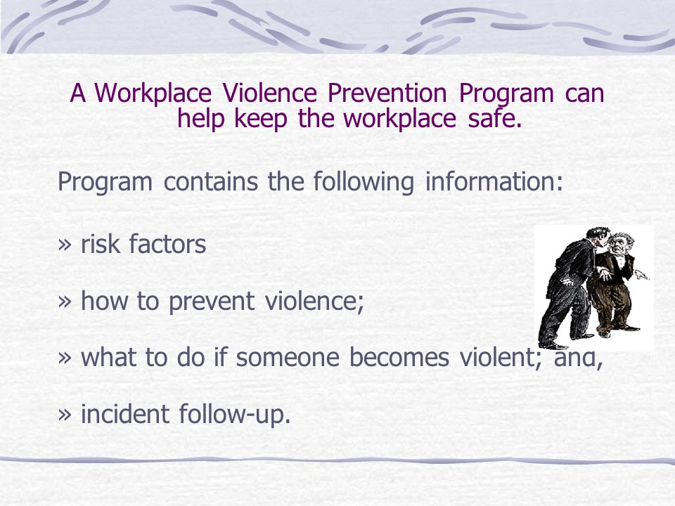 A Workplace Violence Prevention Program can help keep the workplace safe. Program contains the following information: » risk factors » how to prevent