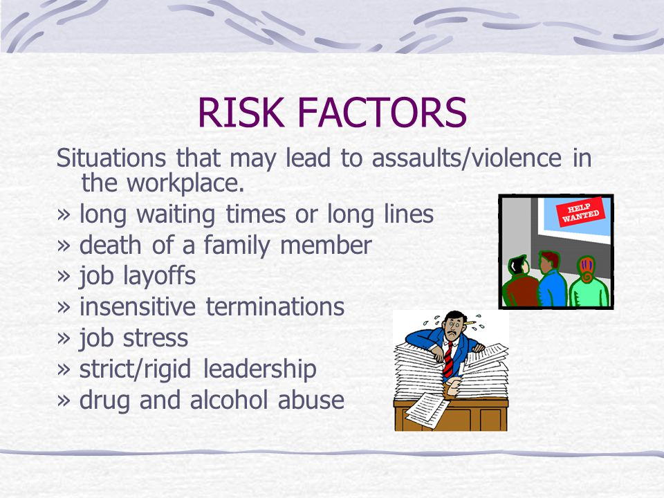 RISK FACTORS Situations that may lead to assaults/violence in the workplace. » long waiting times or long lines » death of a family member » job layof