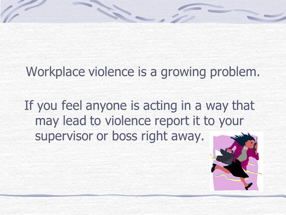 Workplace violence is a growing problem. If you feel anyone is acting in a way that may lead to violence report it to your supervisor or boss right aw